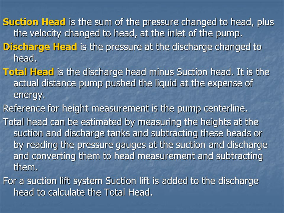 Suction Head is the sum of the pressure changed to head, plus the velocity changed to head, at the inlet of the pump.