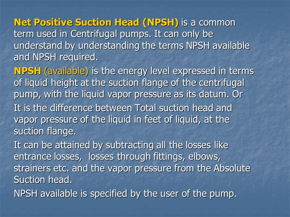 Net Positive Suction Head (NPSH) is a common term used in Centrifugal pumps. It can only be understand by understanding the terms NPSH available and NPSH required.