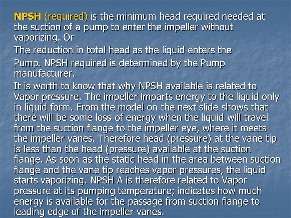 NPSH (required) is the minimum head required needed at the suction of a pump to enter the impeller without vaporizing. Or