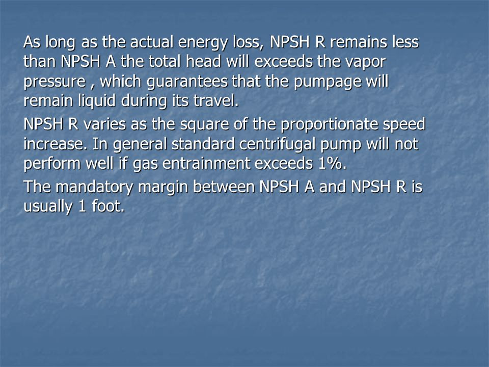 As long as the actual energy loss, NPSH R remains less than NPSH A the total head will exceeds the vapor pressure , which guarantees that the pumpage will remain liquid during its travel.