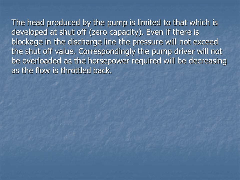 The head produced by the pump is limited to that which is developed at shut off (zero capacity).