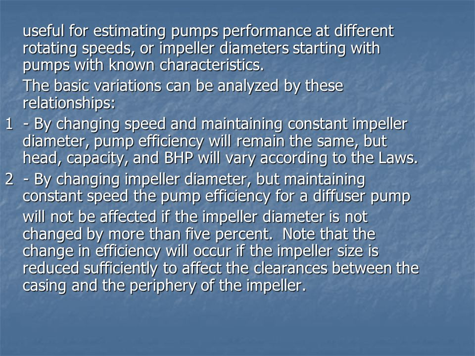 useful for estimating pumps performance at different rotating speeds, or impeller diameters starting with pumps with known characteristics.