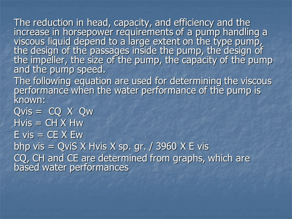 The reduction in head, capacity, and efficiency and the increase in horsepower requirements of a pump handling a viscous liquid depend to a large extent on the type pump, the design of the passages inside the pump, the design of the impeller, the size of the pump, the capacity of the pump and the pump speed.