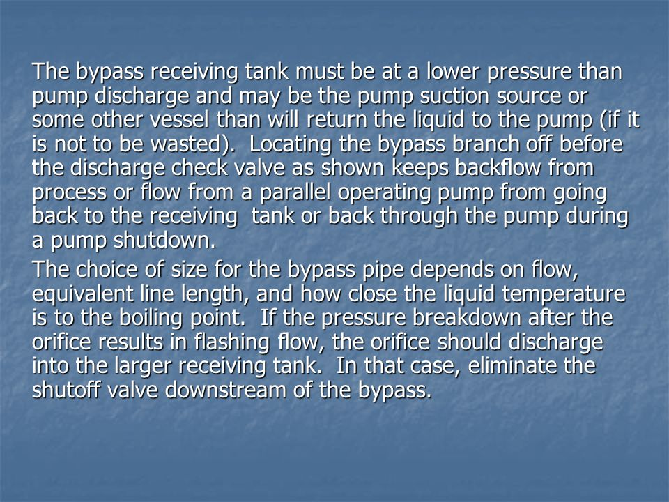 The bypass receiving tank must be at a lower pressure than pump discharge and may be the pump suction source or some other vessel than will return the liquid to the pump (if it is not to be wasted). Locating the bypass branch off before the discharge check valve as shown keeps backflow from process or flow from a parallel operating pump from going back to the receiving tank or back through the pump during a pump shutdown.