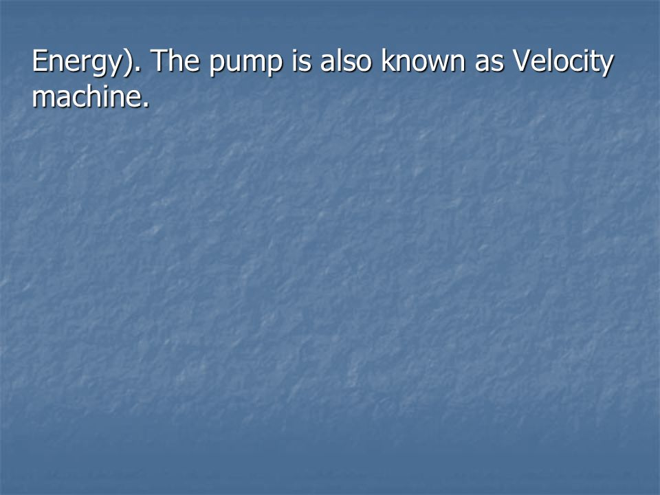 Energy). The pump is also known as Velocity machine.