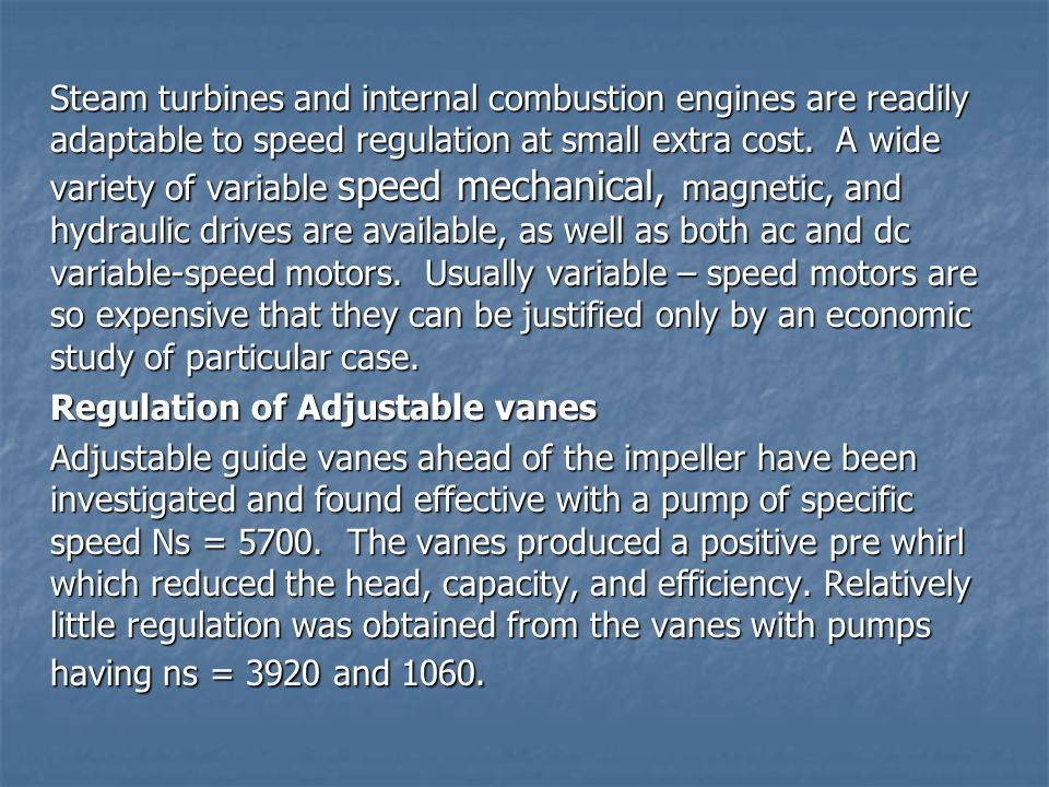 Steam turbines and internal combustion engines are readily adaptable to speed regulation at small extra cost. A wide variety of variable speed mechanical, magnetic, and hydraulic drives are available, as well as both ac and dc variable-speed motors. Usually variable – speed motors are so expensive that they can be justified only by an economic study of particular case.