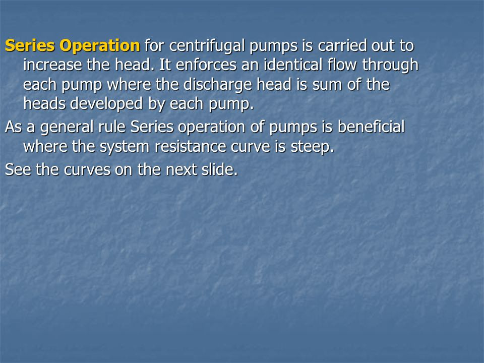 Series Operation for centrifugal pumps is carried out to increase the head. It enforces an identical flow through each pump where the discharge head is sum of the heads developed by each pump.