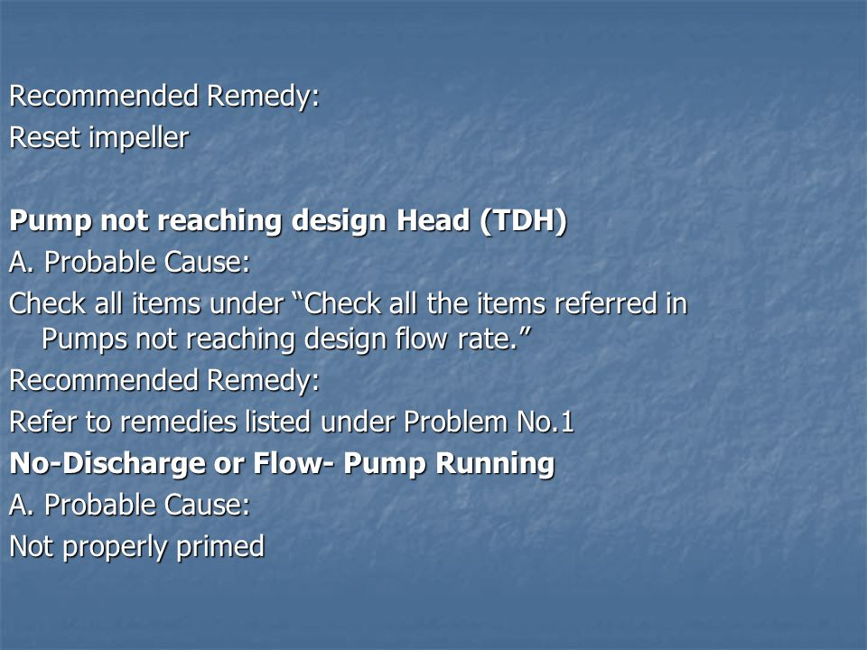 Recommended Remedy: Reset impeller. Pump not reaching design Head (TDH) A. Probable Cause: