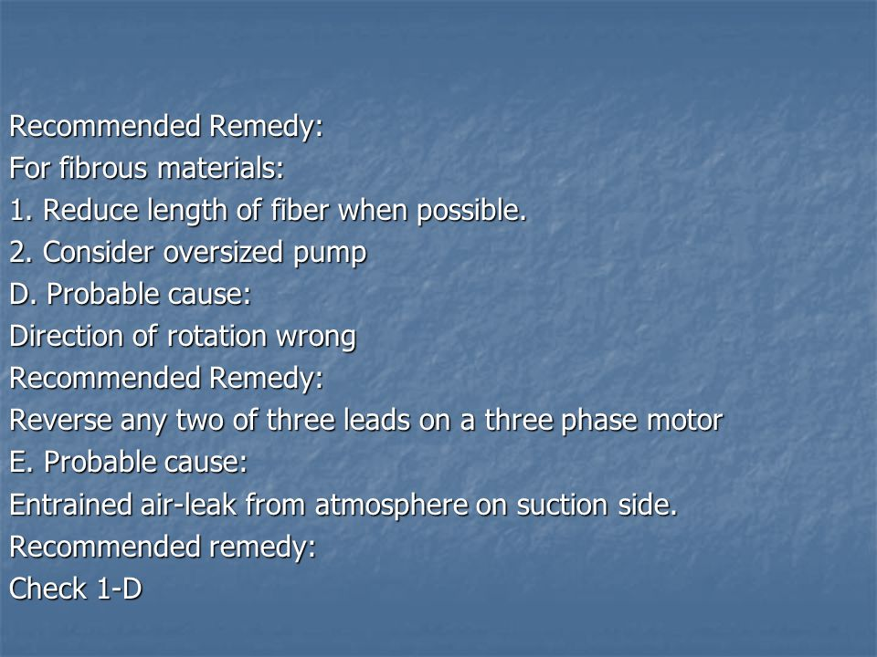 Recommended Remedy: For fibrous materials: 1. Reduce length of fiber when possible. 2. Consider oversized pump.