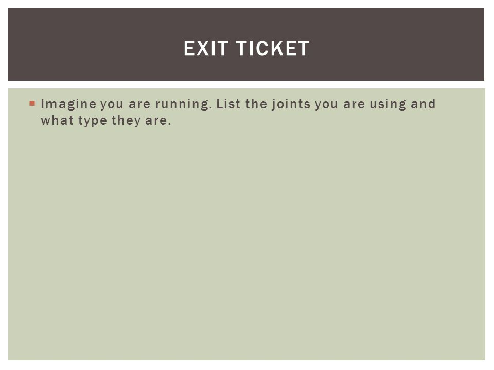 Exit Ticket Imagine you are running. List the joints you are using and what type they are.