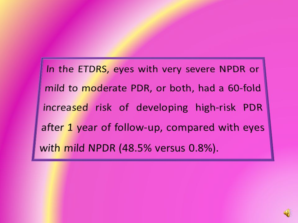 ln the ETDRS, eyes with very severe NPDR or mild to moderate PDR, or both, had a 60-fold increased risk of developing high-risk PDR after 1 year of follow-up, compared with eyes with mild NPDR (48.5% versus 0.8%).