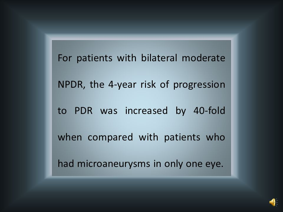For patients with bilateral moderate NPDR, the 4-year risk of progression to PDR was increased by 40-fold when compared with patients who had microaneurysms in only one eye.