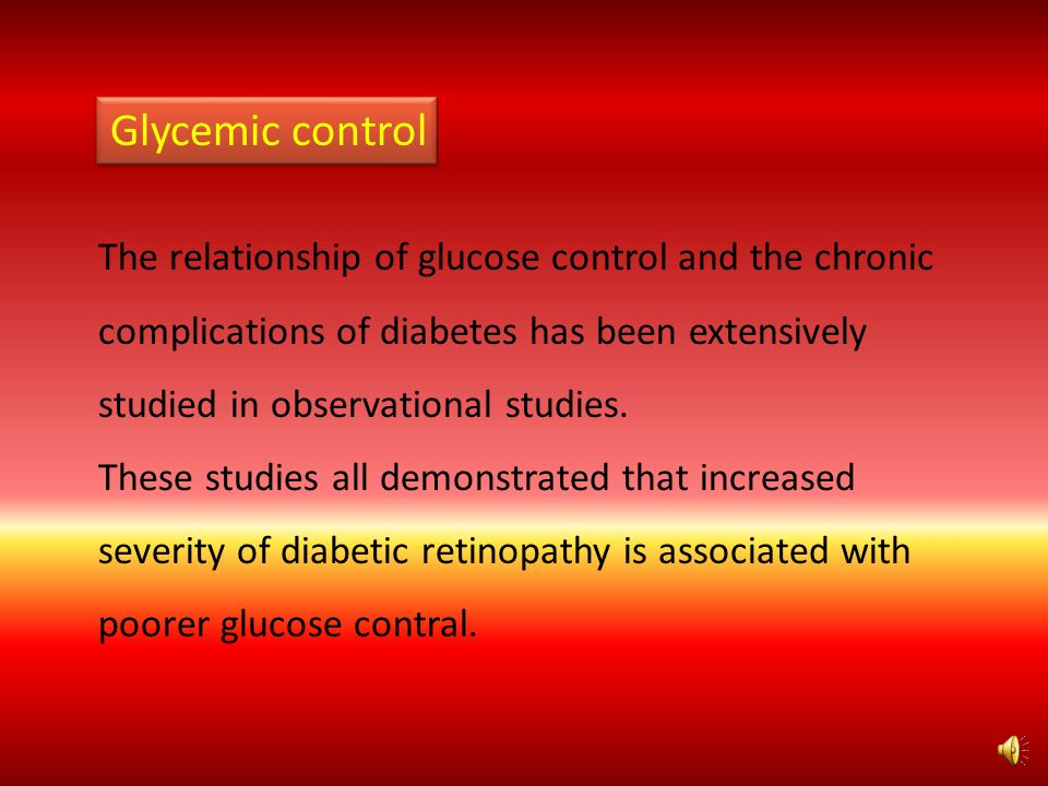 Glycemic control The relationship of glucose control and the chronic complications of diabetes has been extensively studied in observational studies.