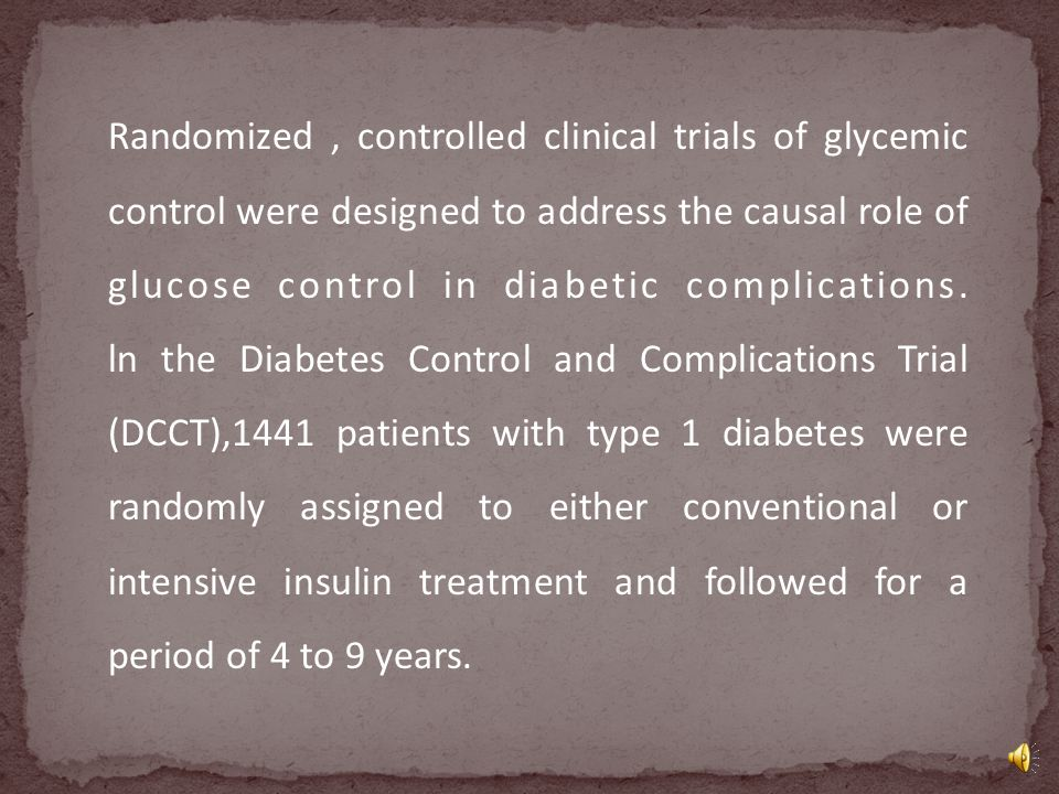 Randomized , controlled clinical trials of glycemic control were designed to address the causal role of glucose control in diabetic complications.