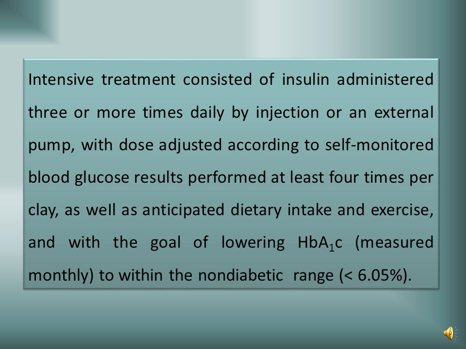Intensive treatment consisted of insulin administered three or more times daily by injection or an external pump, with dose adjusted according to self-monitored blood glucose results performed at least four times per clay, as weIl as anticipated dietary intake and exercise, and with the goal of lowering HbA1c (measured monthly) to within the nondiabetic range (< 6.05%).
