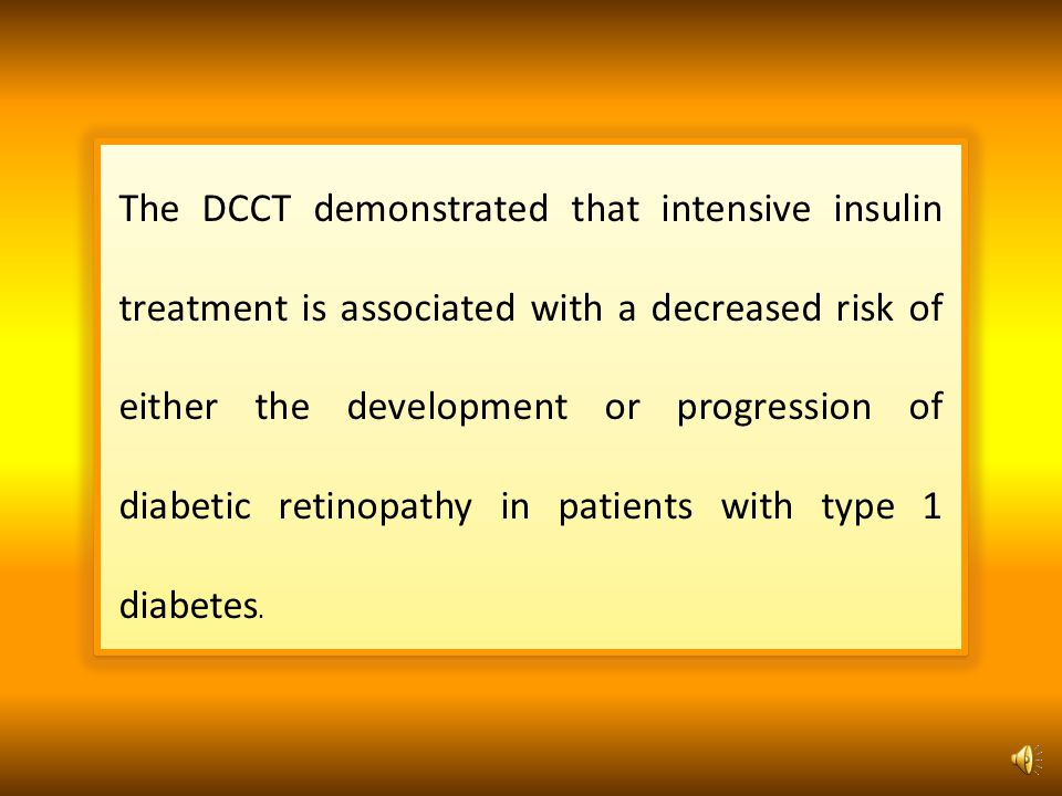 The DCCT demonstrated that intensive insulin treatment is associated with a decreased risk of either the development or progression of diabetic retinopathy in patients with type 1 diabetes.