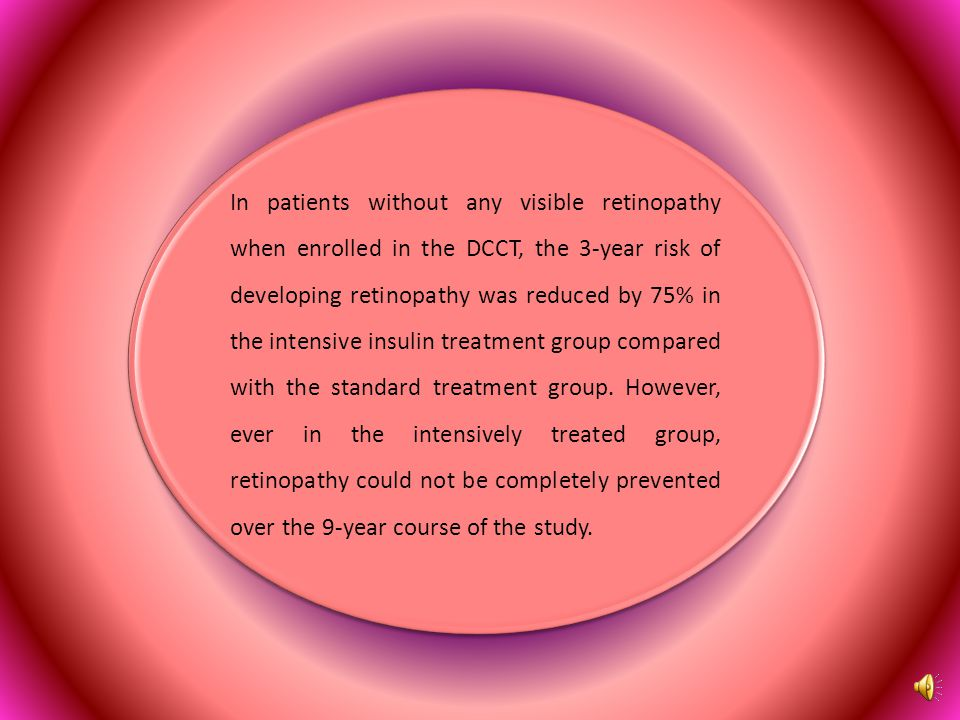 In patients without any visible retinopathy when enrolled in the DCCT, the 3-year risk of developing retinopathy was reduced by 75% in the intensive insulin treatment group compared with the standard treatment group.