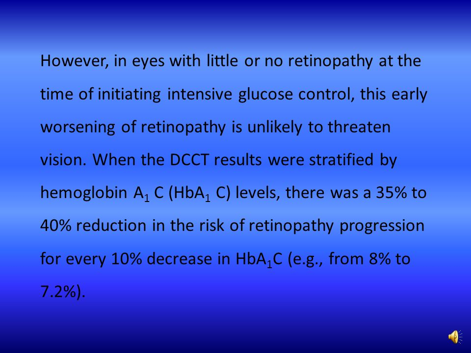 However, in eyes with little or no retinopathy at the time of initiating intensive glucose control, this early worsening of retinopathy is unlikely to threaten vision.