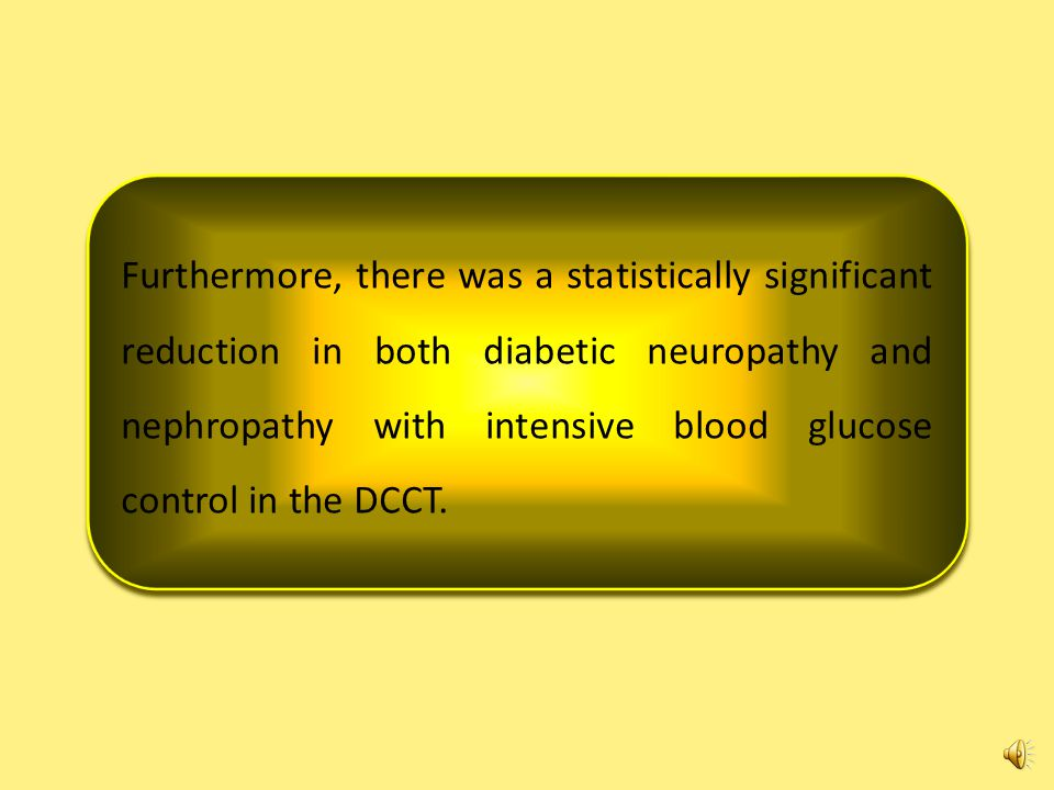 Furthermore, there was a statistically significant reduction in both diabetic neuropathy and nephropathy with intensive blood glucose control in the DCCT.