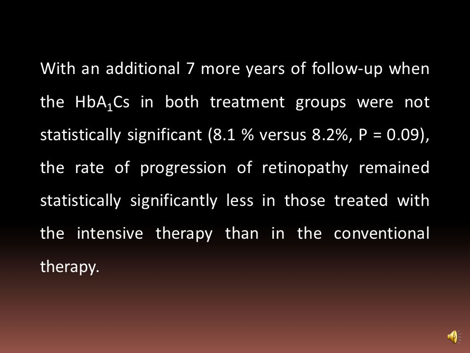 With an additional 7 more years of foIlow-up when the HbA1Cs in both treatment groups were not statistically significant (8.1 % versus 8.2%, P = 0.09), the rate of progression of retinopathy remained statistically significantly less in those treated with the intensive therapy than in the conventional therapy.