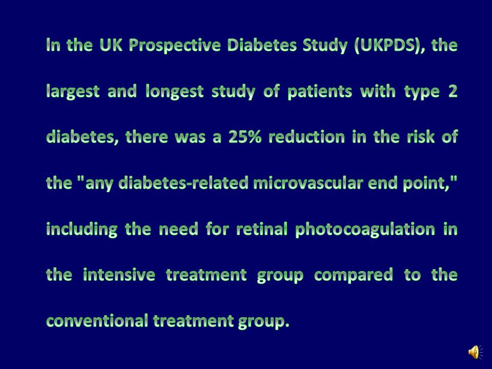 ln the UK Prospective Diabetes Study (UKPDS), the largest and longest study of patients with type 2 diabetes, there was a 25% reduction in the risk of the any diabetes-related microvascular end point, including the need for retinal photocoagulation in the intensive treatment group compared to the conventional treatment group.