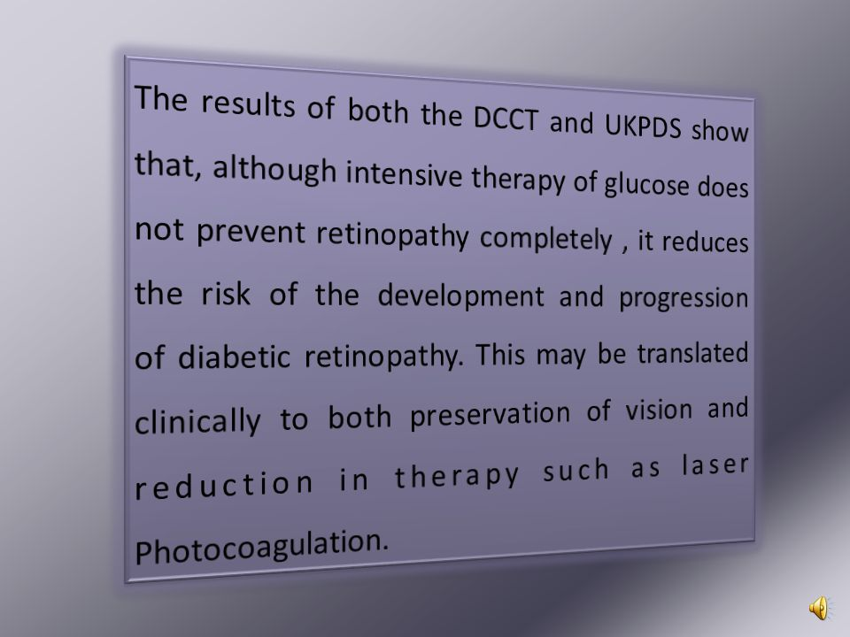 The results of both the DCCT and UKPDS show that, although intensive therapy of glucose does not prevent retinopathy completely , it reduces the risk of the development and progression