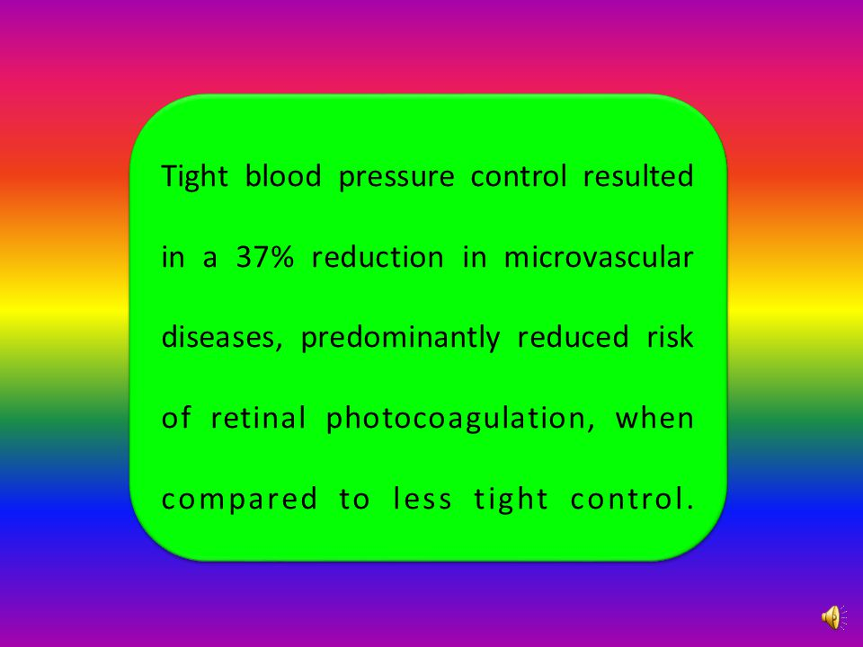 Tight blood pressure control resulted in a 37% reduction in microvascular diseases, predominantly reduced risk of retinal photocoagulation, when compared to less tight control.