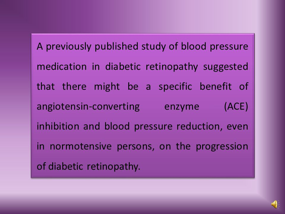 A previously published study of blood pressure medication in diabetic retinopathy suggested that there might be a specific benefit of angiotensin-converting enzyme (ACE) inhibition and blood pressure reduction, even in normotensive persons, on the progression of diabetic retinopathy.