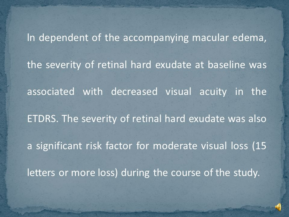 ln dependent of the accompanying macular edema, the severity of retinal hard exudate at baseline was associated with decreased visual acuity in the ETDRS.