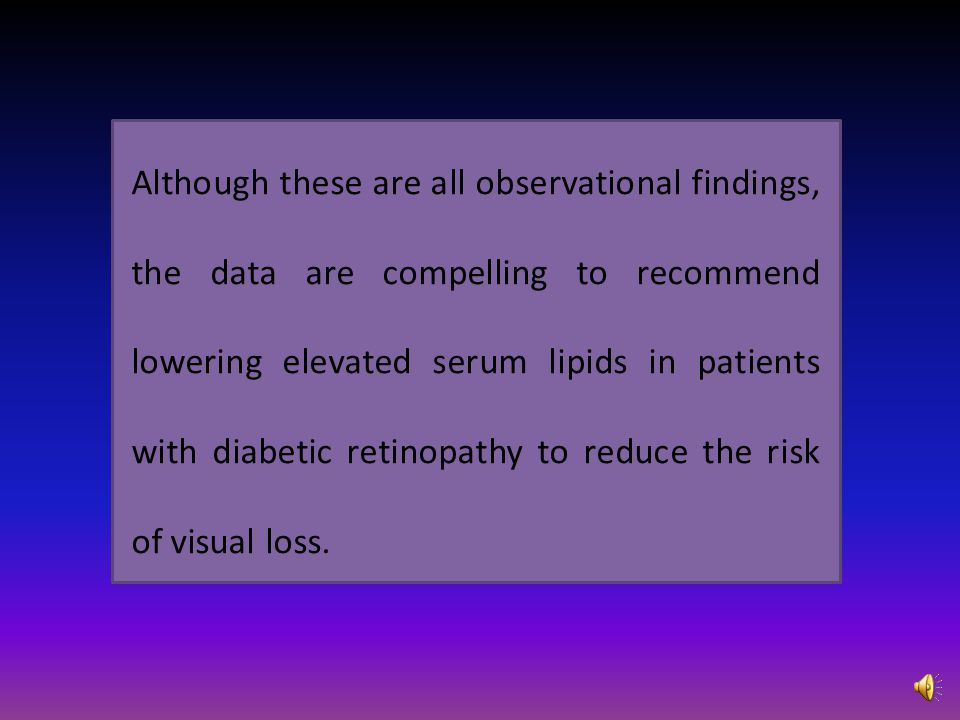 Although these are all observational findings, the data are compelling to recommend lowering elevated serum lipids in patients with diabetic retinopathy to reduce the risk of visual loss.