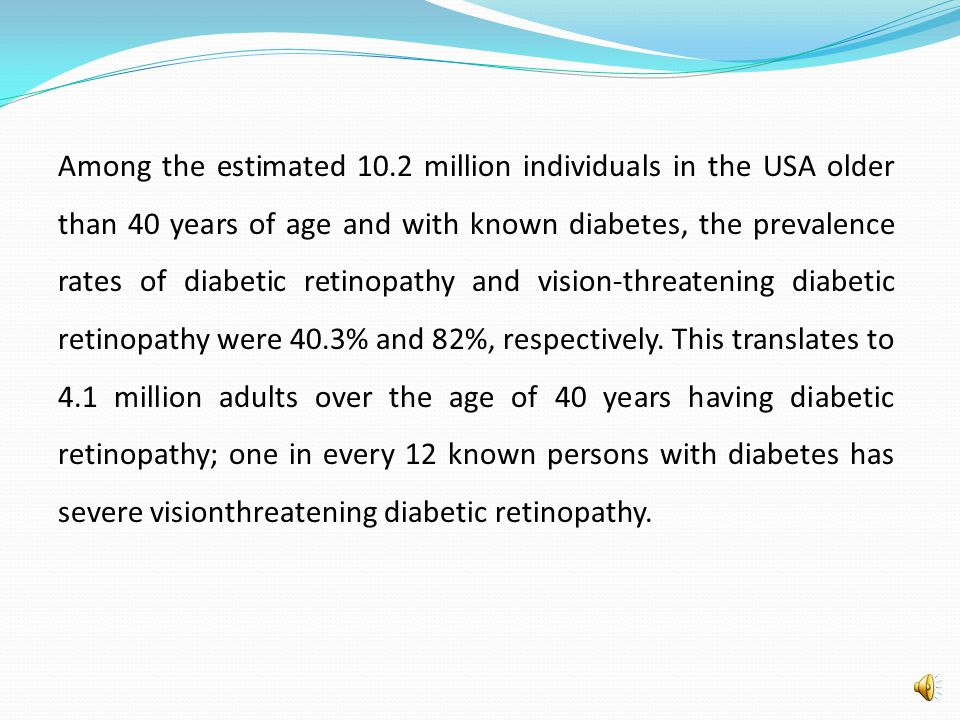 Among the estimated 10.2 million individuals in the USA older than 40 years of age and with known diabetes, the prevalence rates of diabetic retinopathy and vision-threatening diabetic retinopathy were 40.3% and 82%, respectively.