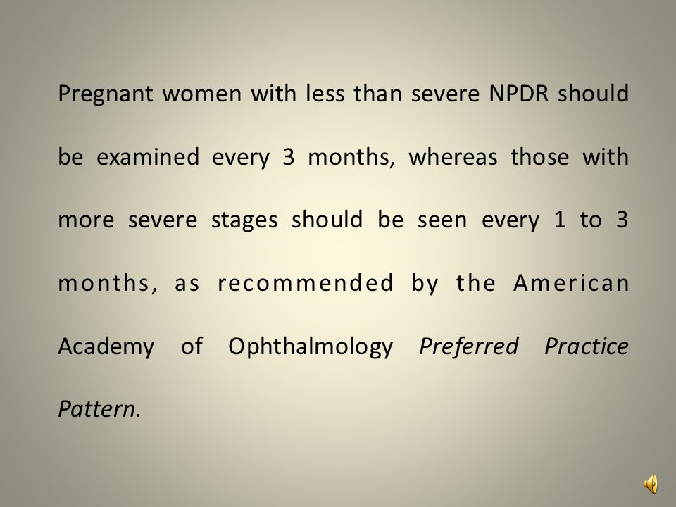 Pregnant women with less than severe NPDR should be examined every 3 months, whereas those with more severe stages should be seen every 1 to 3 months, as recommended by the American