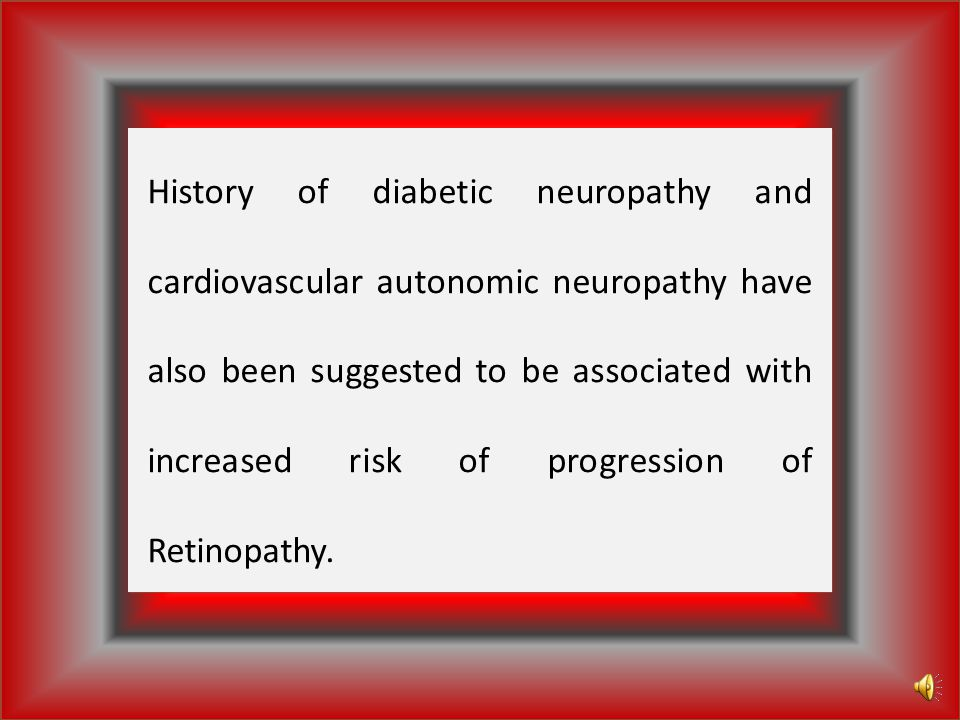 History of diabetic neuropathy and cardiovascular autonomic neuropathy have also been suggested to be associated with increased risk of progression of Retinopathy.