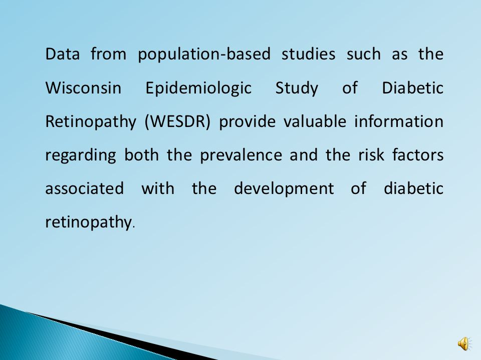 Data from population-based studies such as the Wisconsin Epidemiologic Study of Diabetic Retinopathy (WESDR) provide valuable information regarding both the prevalence and the risk factors associated with the development of diabetic retinopathy.