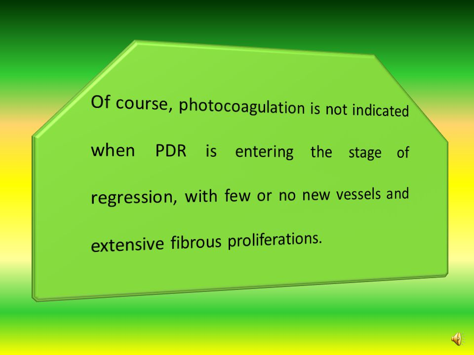 Of course, photocoagulation is not indicated when PDR is entering the stage of regression, with few or no new vessels and extensive fibrous proliferations.