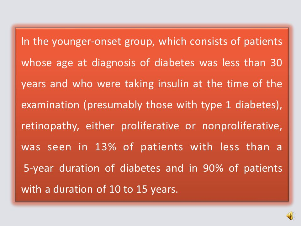 ln the younger-onset group, which consists of patients whose age at diagnosis of diabetes was less than 30 years and who were taking insulin at the time of the examination (presumably those with type 1 diabetes), retinopathy, either proliferative or nonproliferative, was seen in 13% of patients with less than a