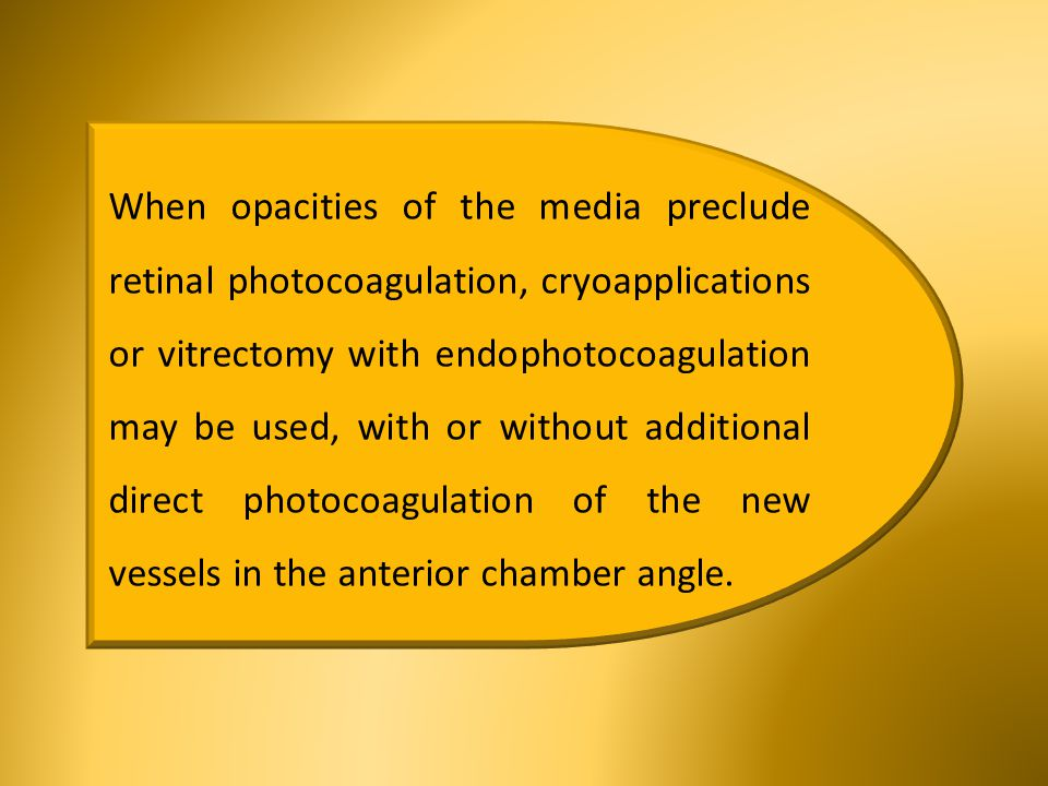 When opacities of the media preclude retinal photocoagulation, cryoapplications or vitrectomy with endophotocoagulation may be used, with or without additional direct photocoagulation of the new vessels in the anterior chamber angle.