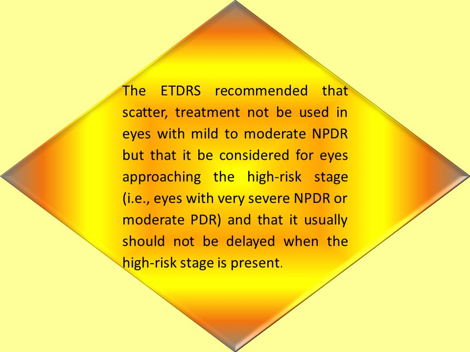 The ETDRS recommended that scatter, treatment not be used in eyes with mild to moderate NPDR but that it be considered for eyes approaching the high-risk stage (i.e., eyes with very severe NPDR or moderate PDR) and that it usually should not be delayed when the high-risk stage is present.