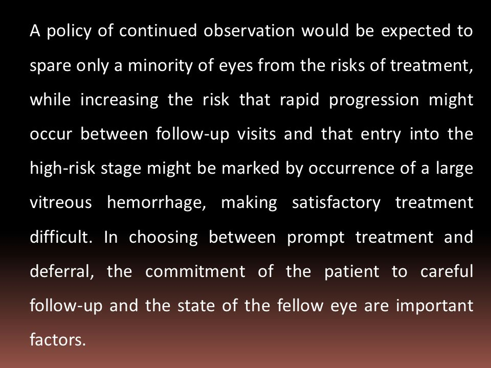 A policy of continued observation would be expected to spare only a minority of eyes from the risks of treatment, while increasing the risk that rapid progression might occur between follow-up visits and that entry into the high-risk stage might be marked by occurrence of a large vitreous hemorrhage, making satisfactory treatment difficult.