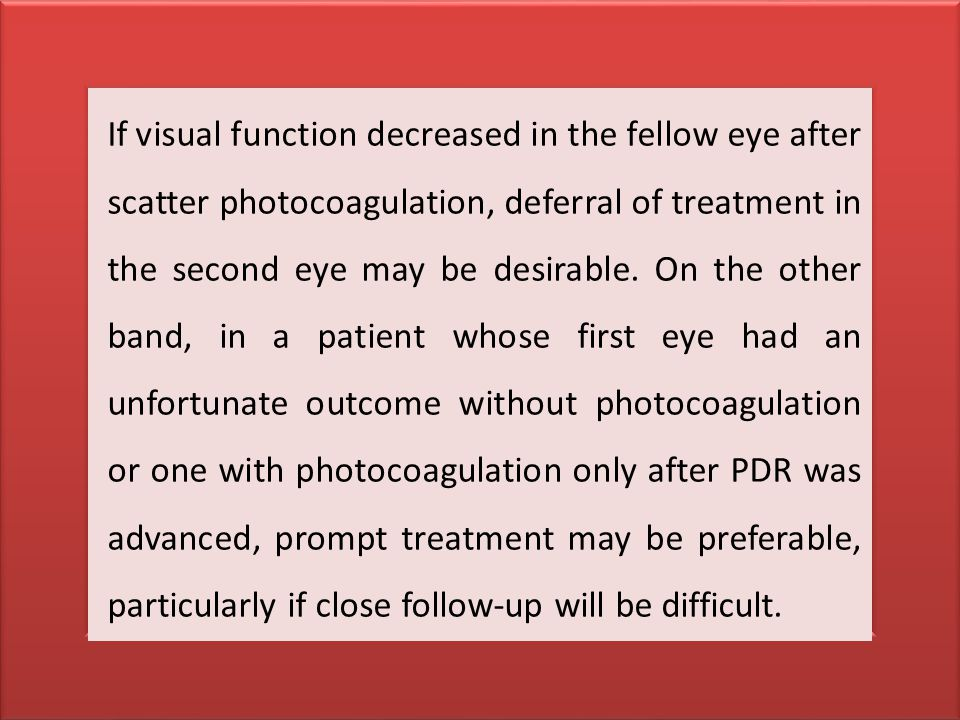 If visual function decreased in the fellow eye after scatter photocoagulation, deferral of treatment in the second eye may be desirable.