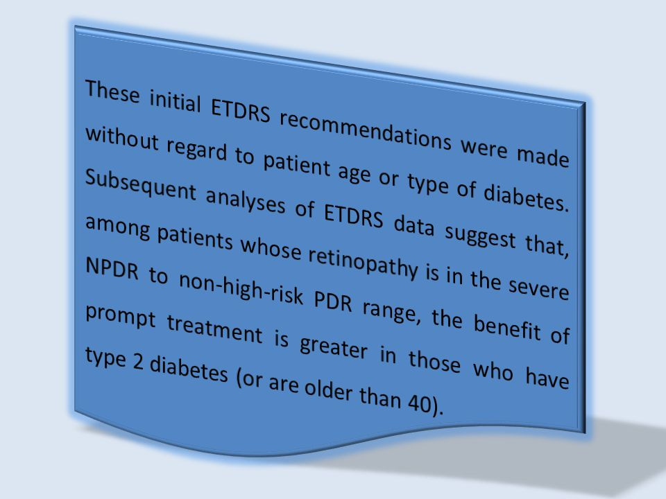 These initial ETDRS recommendations were made without regard to patient age or type of diabetes. Subsequent analyses of ETDRS data suggest that, among patients whose retinopathy is in the severe NPDR to non-high-risk PDR range, the benefit of