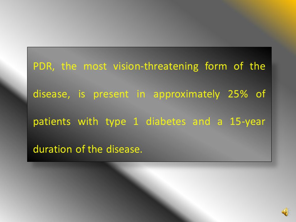 PDR, the most vision-threatening form of the disease, is present in approximately 25% of patients with type 1 diabetes and a 15-year duration of the disease.