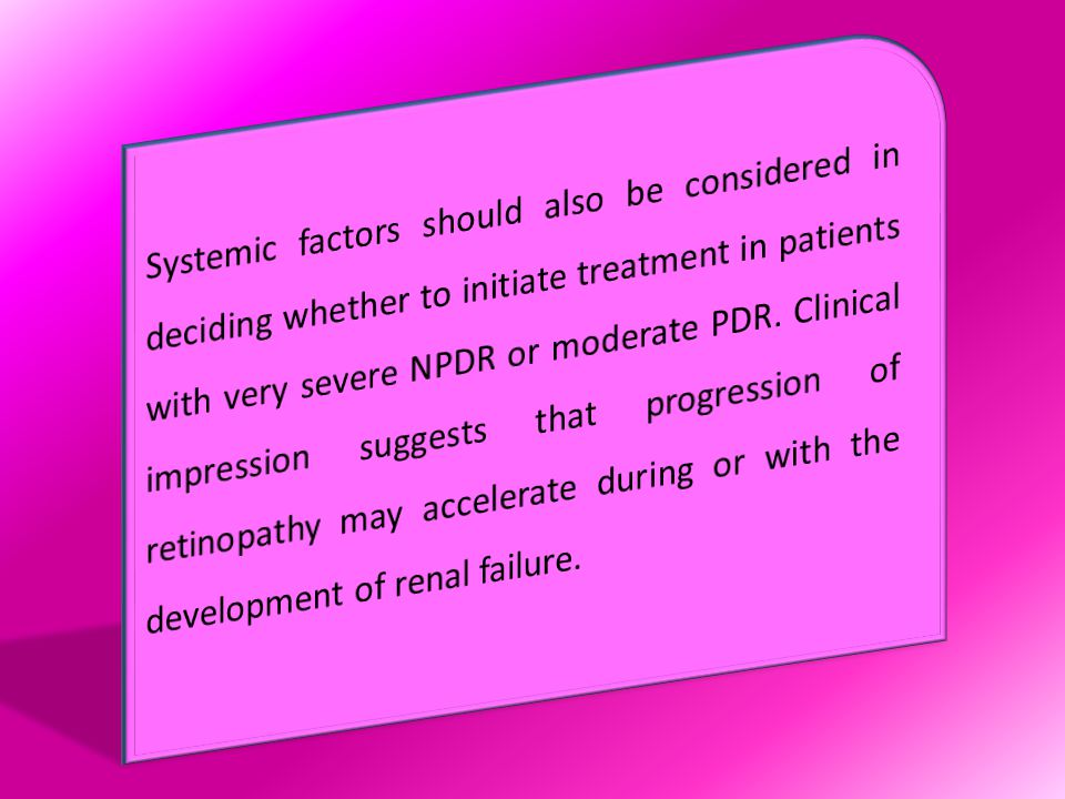 Systemic factors should also be considered in deciding whether to initiate treatment in patients with very severe NPDR or moderate PDR.