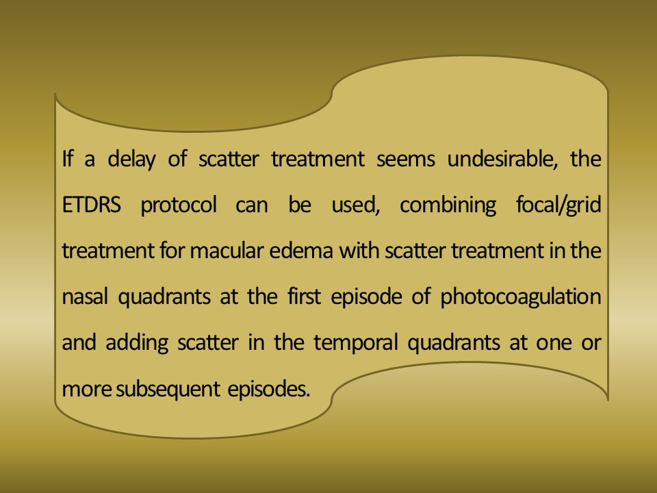 If a delay of scatter treatment seems undesirable, the ETDRS protocol can be used, combining focal/grid treatment for macular edema with scatter treatment in the nasal quadrants at the first episode of photocoagulation and adding scatter in the temporal quadrants at one or more subsequent episodes.