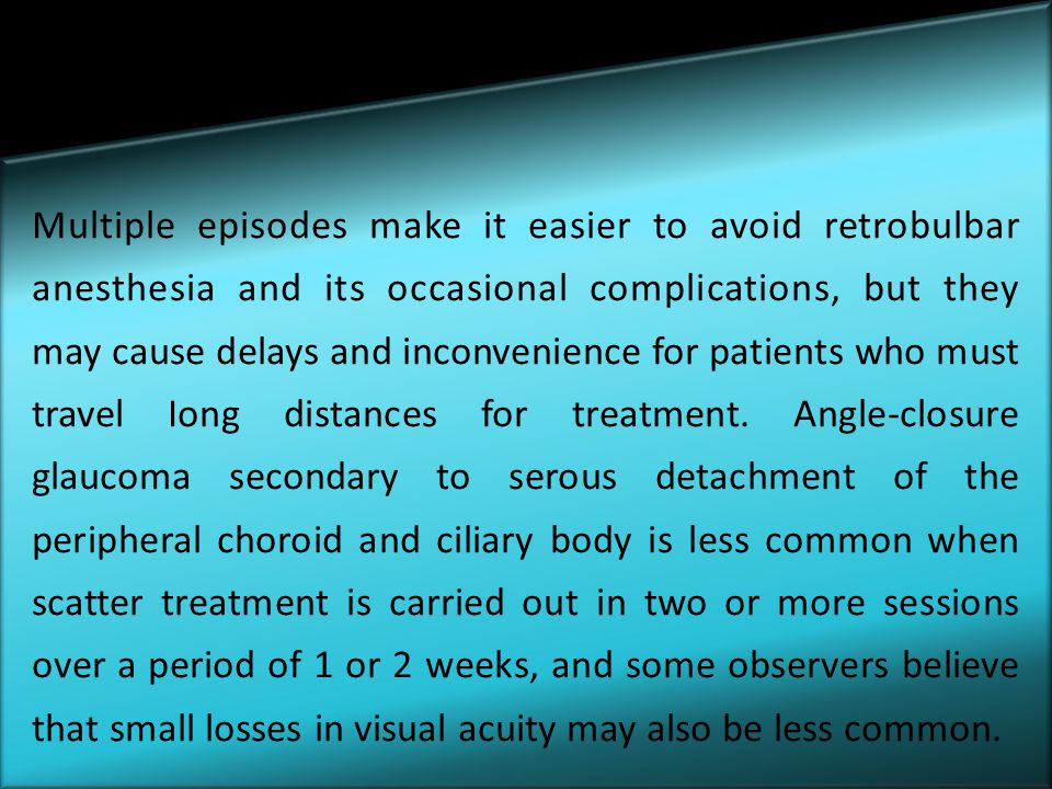 Multiple episodes make it easier to avoid retrobulbar anesthesia and its occasional complications, but they