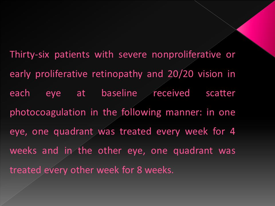 Thirty-six patients with severe nonproliferative or early proliferative retinopathy and 20/20 vision in each eye at baseline received scatter photocoagulation in the following manner: in one eye, one quadrant was treated every week for 4 weeks and in the other eye, one quadrant was treated every other week for 8 weeks.