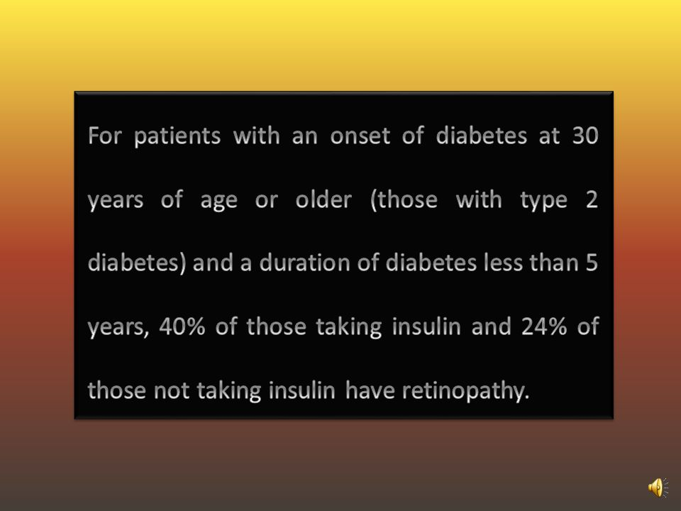 For patients with an onset of diabetes at 30 years of age or older (those with type 2 diabetes) and a duration of diabetes less than 5 years, 40% of those taking insulin and 24% of those not taking insulin have retinopathy.