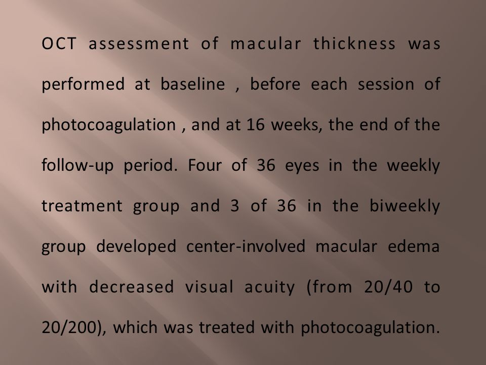 OCT assessment of macular thickness was performed at baseline , before each session of photocoagulation , and at 16 weeks, the end of the follow-up period. Four of 36 eyes in the weekly treatment group and 3 of 36 in the biweekly