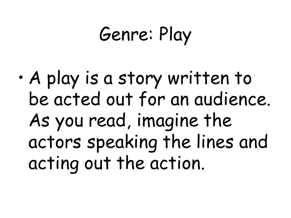 Genre: Play A play is a story written to be acted out for an audience.
