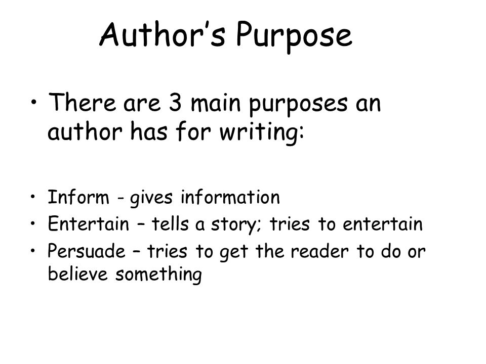 Author's Purpose There are 3 main purposes an author has for writing:
